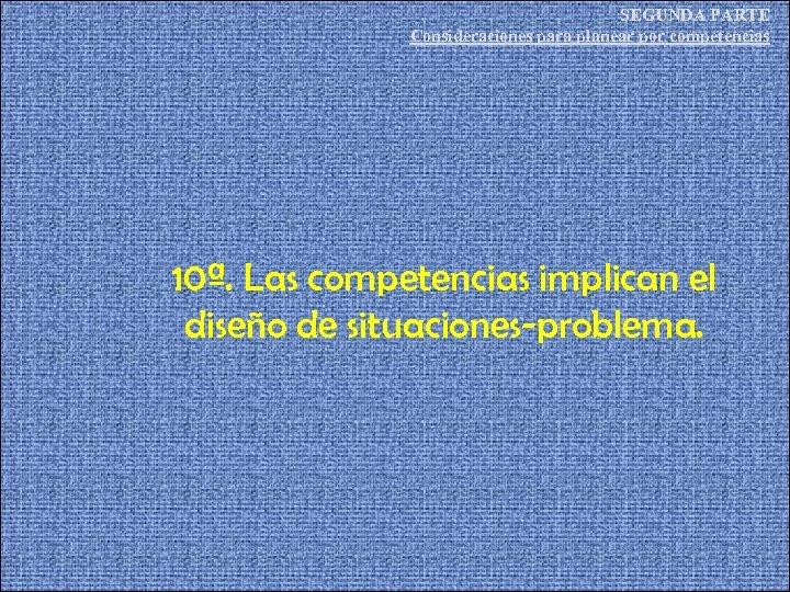 SEGUNDA PARTE Consideraciones para planear por competencias 10ª. Las competencias implican el diseño de