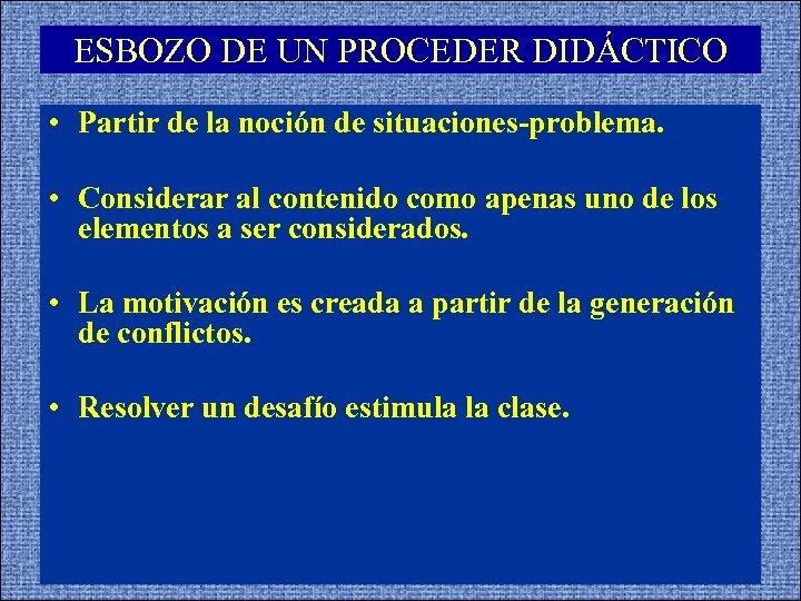 ESBOZO DE UN PROCEDER DIDÁCTICO • Partir de la noción de situaciones-problema. • Considerar