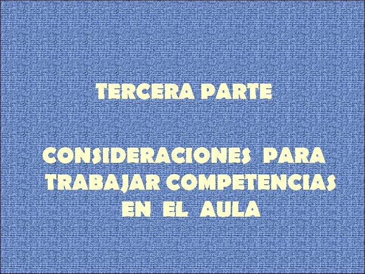 TERCERA PARTE CONSIDERACIONES PARA TRABAJAR COMPETENCIAS EN EL AULA