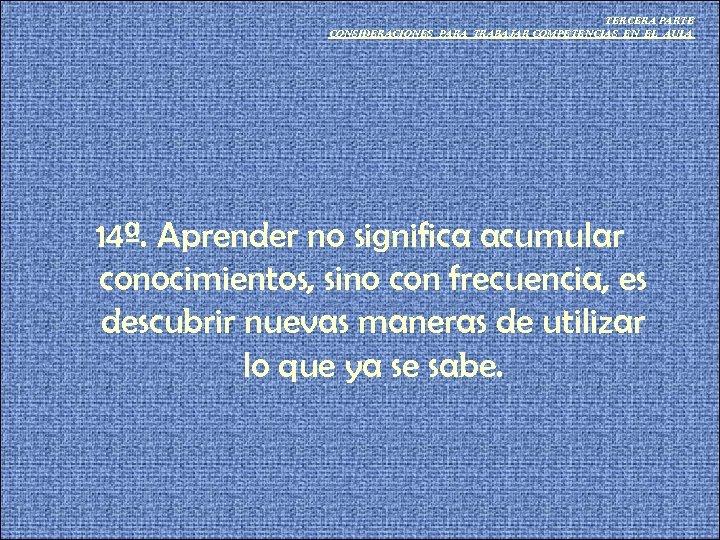 TERCERA PARTE CONSIDERACIONES PARA TRABAJAR COMPETENCIAS EN EL AULA 14ª. Aprender no significa acumular