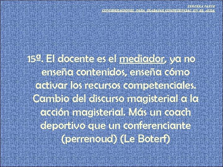 TERCERA PARTE CONSIDERACIONES PARA TRABAJAR COMPETENCIAS EN EL AULA 15ª. El docente es el