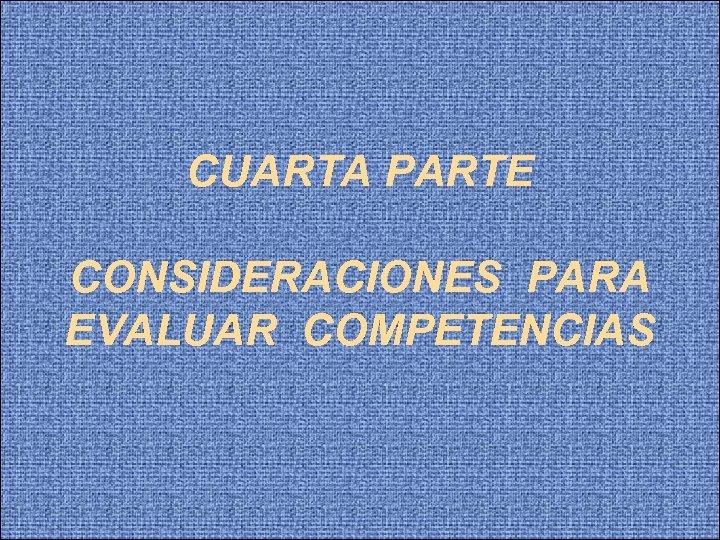 CUARTA PARTE CONSIDERACIONES PARA EVALUAR COMPETENCIAS
