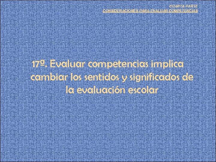 CUARTA PARTE CONSIDERACIONES PARA EVALUAR COMPETENCIAS 17ª. Evaluar competencias implica cambiar los sentidos y