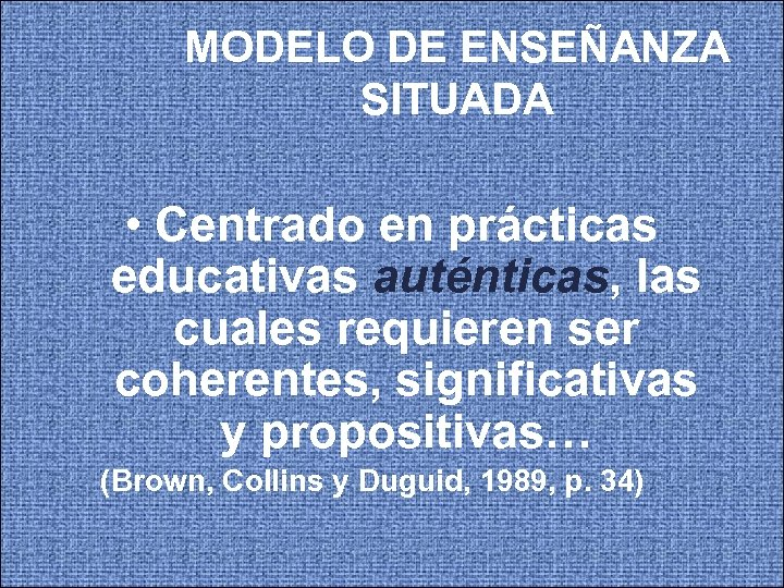 MODELO DE ENSEÑANZA SITUADA • Centrado en prácticas educativas auténticas, las cuales requieren ser