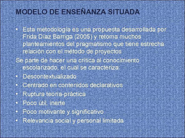 MODELO DE ENSEÑANZA SITUADA • Esta metodología es una propuesta desarrollada por Frida Díaz