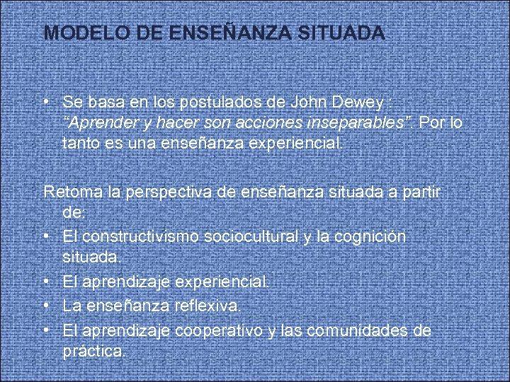 MODELO DE ENSEÑANZA SITUADA • Se basa en los postulados de John Dewey :