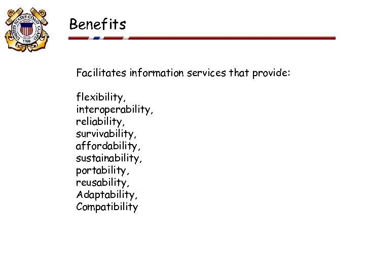Benefits Facilitates information services that provide: flexibility, interoperability, reliability, survivability, affordability, sustainability, portability, reusability,