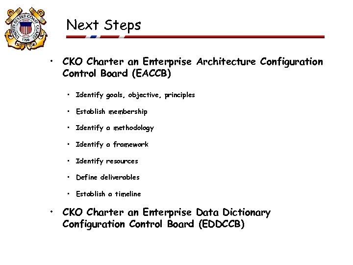 Next Steps • CKO Charter an Enterprise Architecture Configuration Control Board (EACCB) • Identify