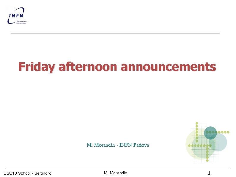 Friday afternoon announcements M. Morandin - INFN Padova ESC 10 School - Bertinoro M.