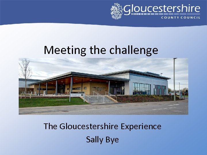 Meeting the challenge The Gloucestershire Experience Sally Bye