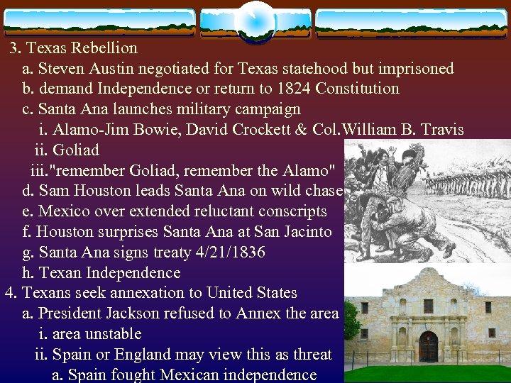 3. Texas Rebellion a. Steven Austin negotiated for Texas statehood but imprisoned b.