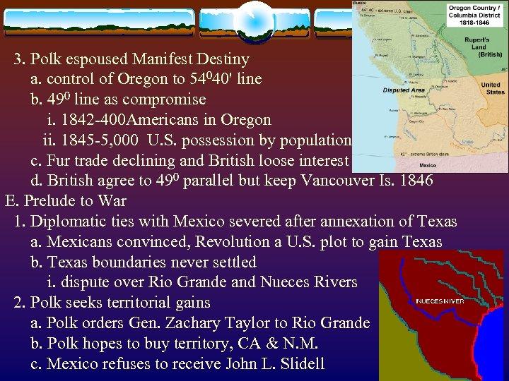 3. Polk espoused Manifest Destiny a. control of Oregon to 54040' line b.