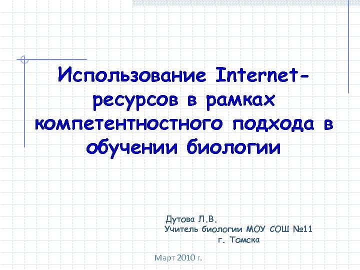 Использование Internetресурсов в рамках компетентностного подхода в обучении биологии Дутова Л. В. Учитель биологии