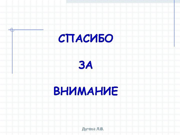 СПАСИБО ЗА ВНИМАНИЕ Дутова Л. В.
