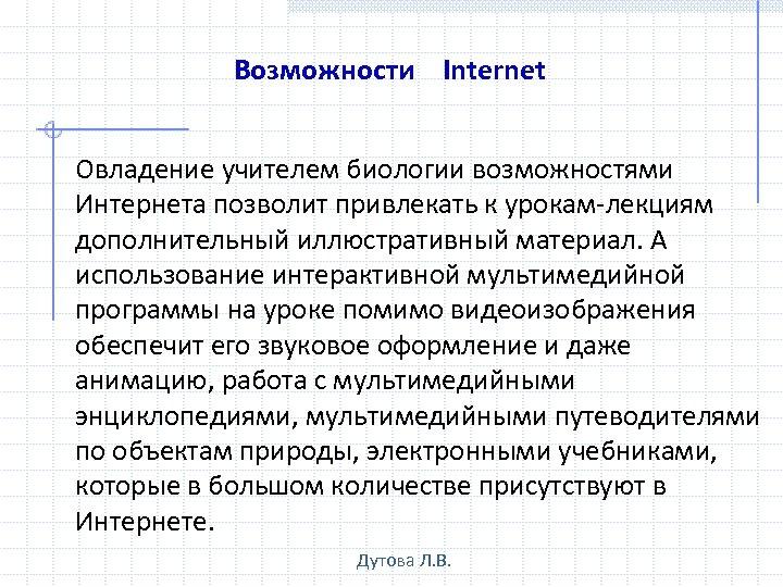Возможности Internet Овладение учителем биологии возможностями Интернета позволит привлекать к урокам-лекциям дополнительный иллюстративный материал.