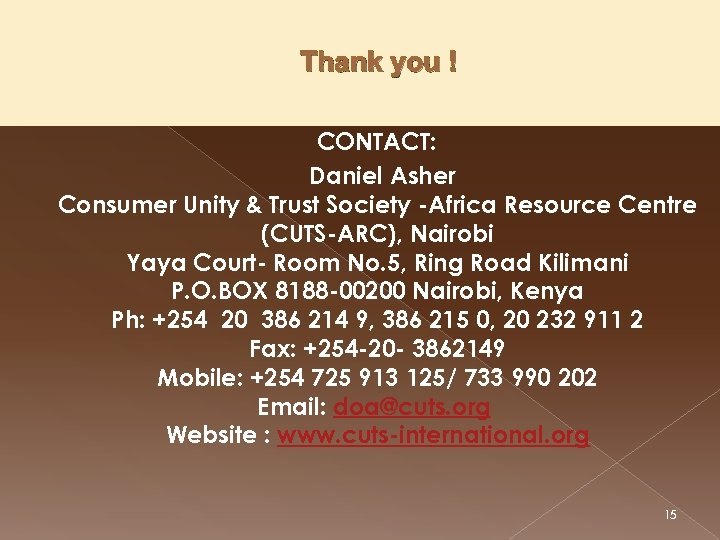 Thank you ! CONTACT: Daniel Asher Consumer Unity & Trust Society -Africa Resource Centre