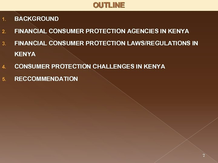 OUTLINE 1. BACKGROUND 2. FINANCIAL CONSUMER PROTECTION AGENCIES IN KENYA 3. FINANCIAL CONSUMER PROTECTION
