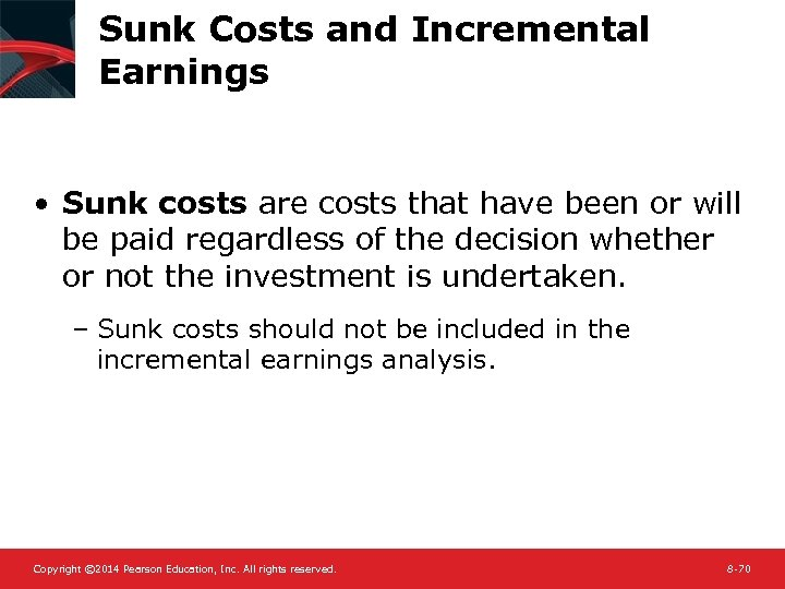 Sunk Costs and Incremental Earnings • Sunk costs are costs that have been or