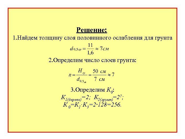 Решение: 1. Найдем толщину слоя половинного ослабления для грунта 2. Определим число слоев грунта: