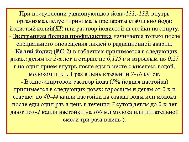 При поступлении радионуклидов йода-131, -133, внутрь организма следует принимать препараты стабильно йода: йодистый калий(KI)