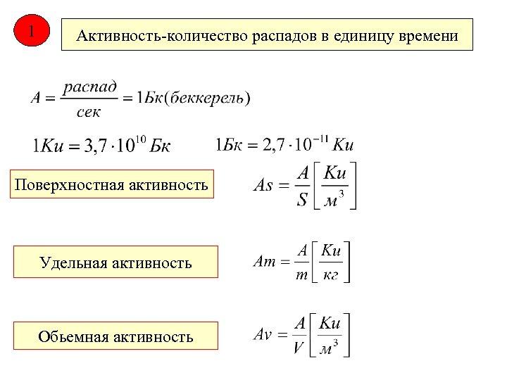 1 Активность-количество распадов в единицу времени Поверхностная активность Удельная активность Обьемная активность