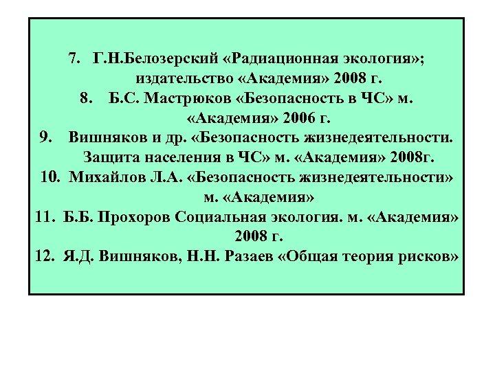 7. Г. Н. Белозерский «Радиационная экология» ; издательство «Академия» 2008 г. 8. Б. С.