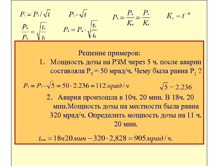 Решение примеров: 1. Мощность дозы на РЗМ через 5 ч. после аварии составляла P