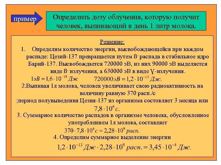 пример Определить дозу облучения, которую получит человек, выпивающий в день 1 литр молока. Решение: