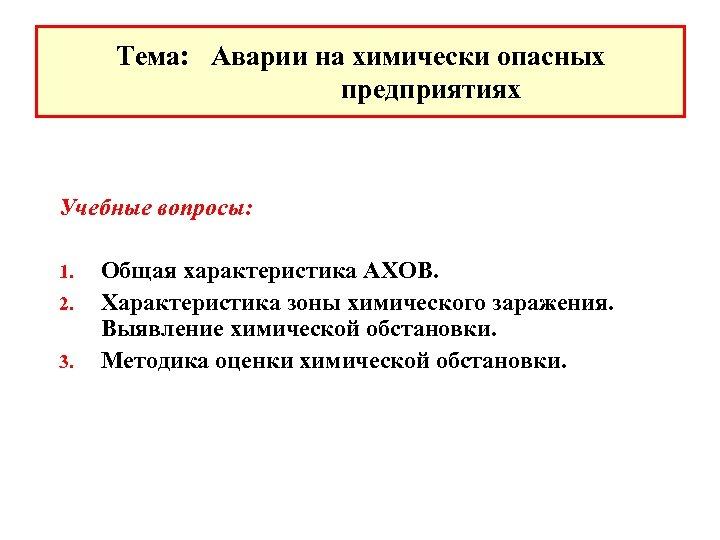 Тема: Аварии на химически опасных предприятиях Учебные вопросы: 1. 2. 3. Общая характеристика АХОВ.