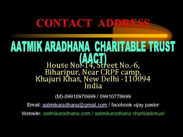 CONTACT ADDRESS House No. -14, Street No. -6, Biharipur, Near CRPF camp, Khajuri Khas,