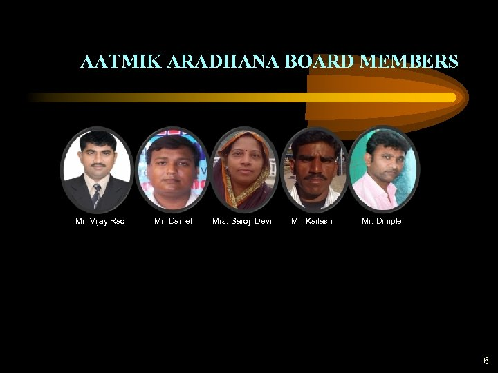 AATMIK ARADHANA BOARD MEMBERS Mr. Vijay Rao Mr. Daniel Mrs. Saroj Devi Mr. Kailash