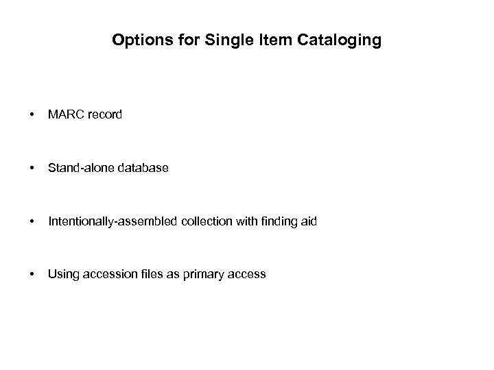 Options for Single Item Cataloging • MARC record • Stand-alone database • Intentionally-assembled collection