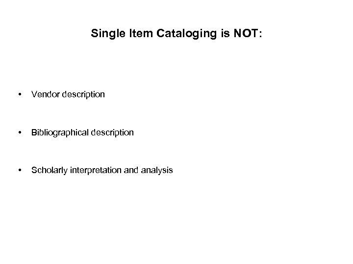 Single Item Cataloging is NOT: • Vendor description • Bibliographical description • Scholarly interpretation