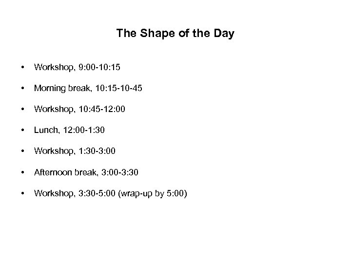 The Shape of the Day • Workshop, 9: 00 -10: 15 • Morning break,