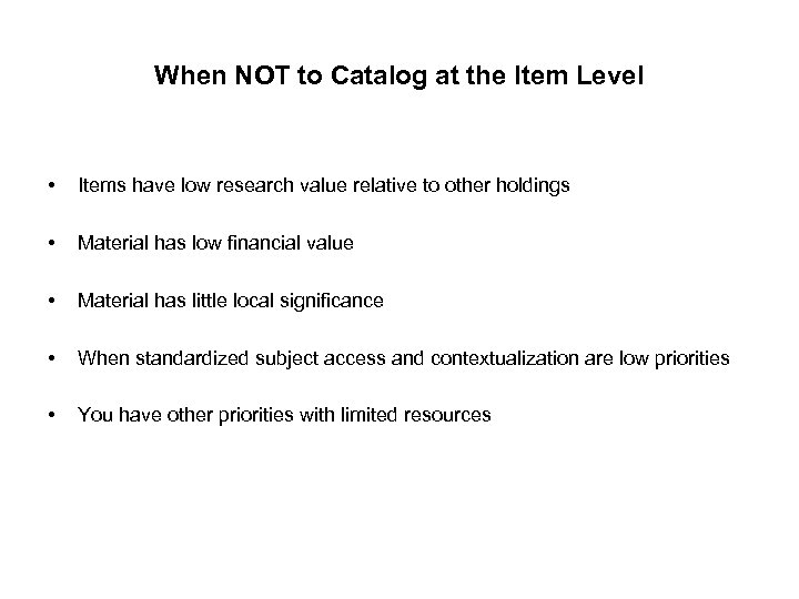 When NOT to Catalog at the Item Level • Items have low research value