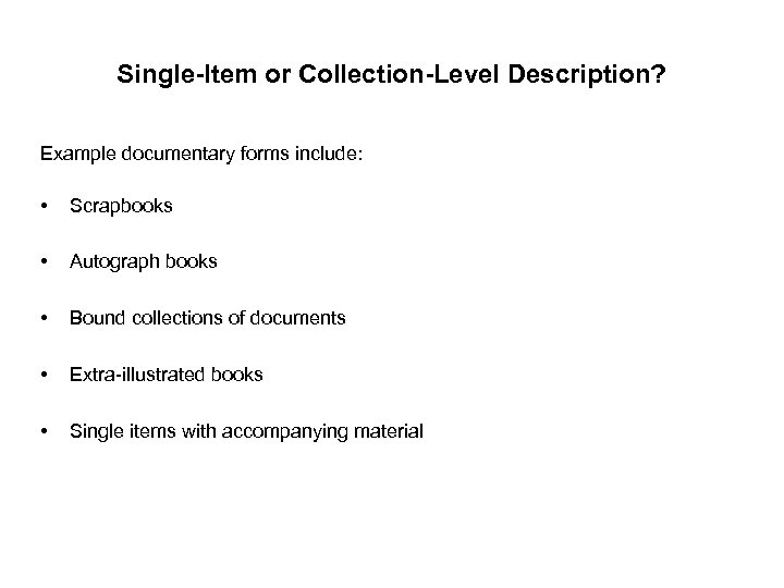 Single-Item or Collection-Level Description? Example documentary forms include: • Scrapbooks • Autograph books •