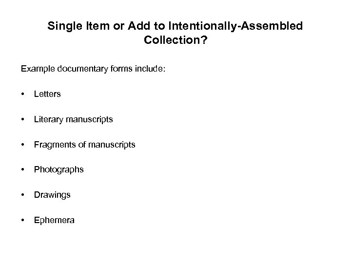 Single Item or Add to Intentionally-Assembled Collection? Example documentary forms include: • Letters •