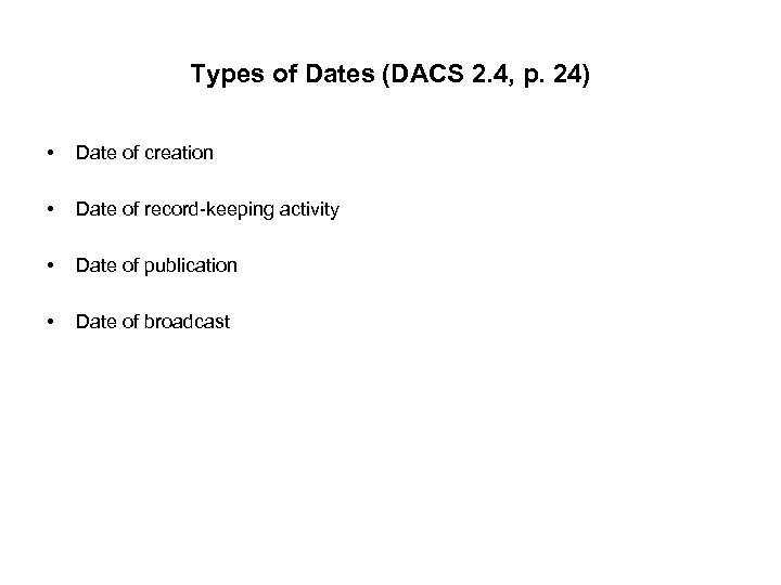 Types of Dates (DACS 2. 4, p. 24) • Date of creation • Date