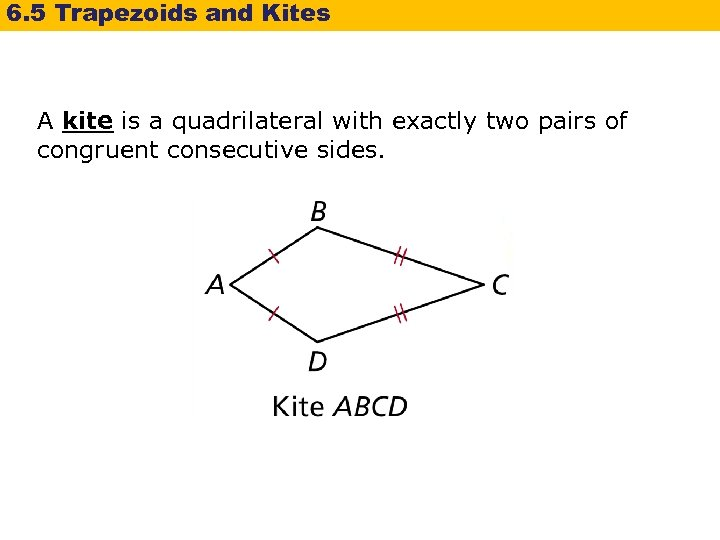 6. 5 Trapezoids and Kites A kite is a quadrilateral with exactly two pairs