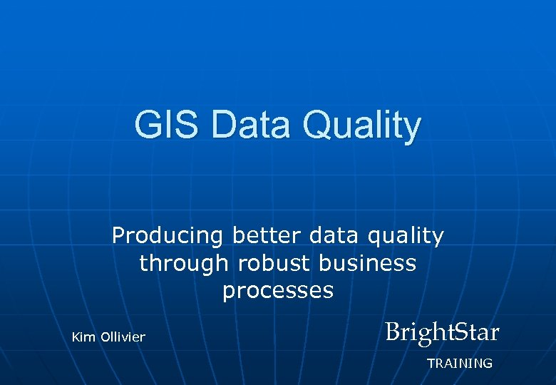 GIS Data Quality Producing better data quality through robust business processes Kim Ollivier Bright.