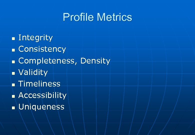 Profile Metrics n n n n Integrity Consistency Completeness, Density Validity Timeliness Accessibility Uniqueness