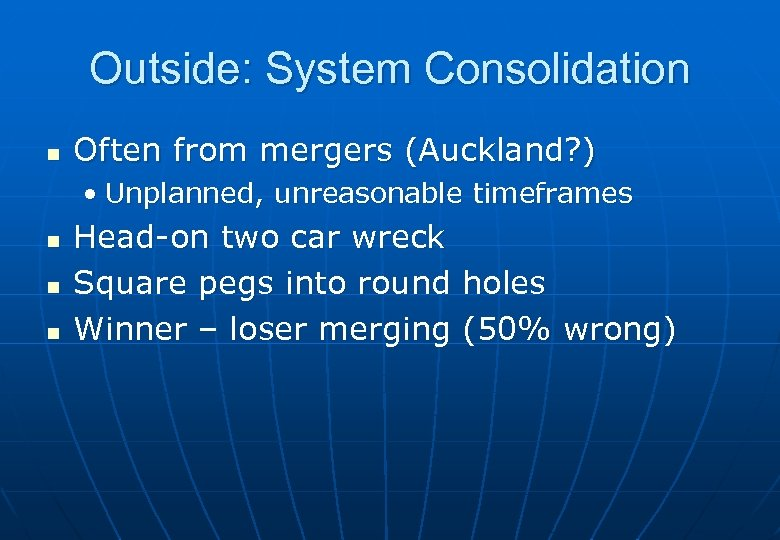 Outside: System Consolidation n Often from mergers (Auckland? ) • Unplanned, unreasonable timeframes n