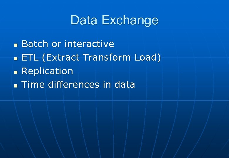 Data Exchange n n Batch or interactive ETL (Extract Transform Load) Replication Time differences