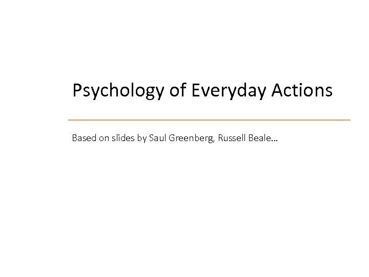 Psychology of Everyday Actions Based on slides by Saul Greenberg, Russell Beale…