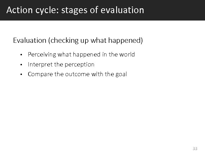 Action cycle: stages of evaluation Evaluation (checking up what happened) Perceiving what happened in