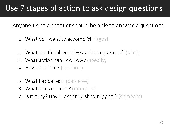 Use 7 stages of action to ask design questions Anyone using a product should