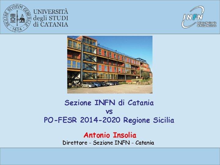 Sezione INFN di Catania vs PO-FESR 2014 -2020 Regione Sicilia Antonio Insolia Direttore -