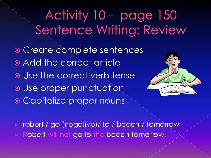Activity 10 - page 150 Sentence Writing: Review Create complete sentences Add the correct