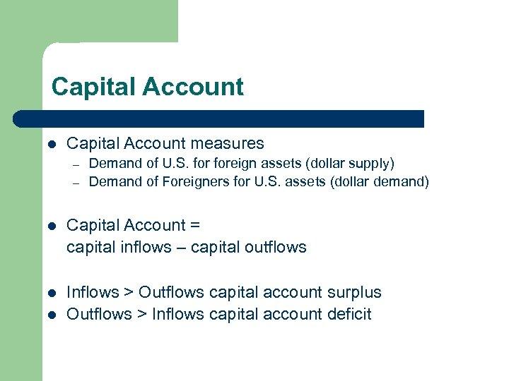 Capital Account l Capital Account measures – – Demand of U. S. foreign assets