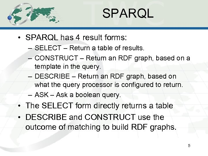 SPARQL • SPARQL has 4 result forms: – SELECT – Return a table of